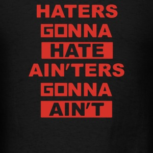 Haters Gonna Hate Ain'ters Gonna Ain't - Men's T-Shirt