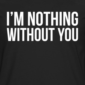 I'M NOTHING WITHOUT YOU T-Shirts - Men's Premium Long Sleeve T-Shirt