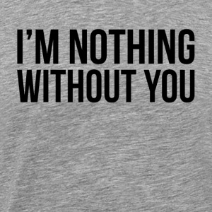 I'M NOTHING WITHOUT YOU Sportswear - Men's Premium T-Shirt