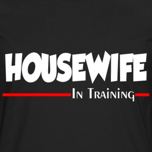 HOUSEWIFE IN TRAINING T-Shirts - Men's Premium Long Sleeve T-Shirt