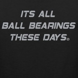 Fletch - Its All Ball Bearings These Days T-Shirts - Men's Premium Tank