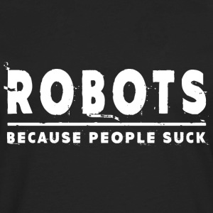 Robots, Because People Suck - Robot T-Shirts - Men's Premium Long Sleeve T-Shirt