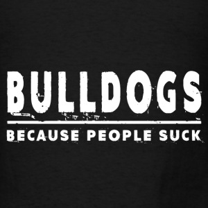 Bulldogs, Because People Suck - Bulldog Hoodies - Men's T-Shirt