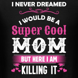 I Never Dreamed I Would Be A Super Cool Mom Long Sleeve Shirts - Men's T-Shirt