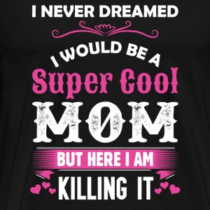I Never Dreamed I Would Be A Super Cool Mom Long Sleeve Shirts - Men's Premium T-Shirt