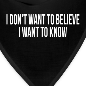 I DON'T WANT TO BELIEVE, I WANT TO KNOW T-Shirts - Bandana