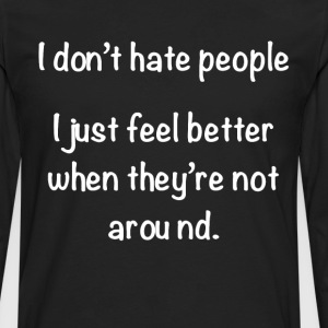 Don't Hate People, Better When They're Not Around  T-Shirts - Men's Premium Long Sleeve T-Shirt