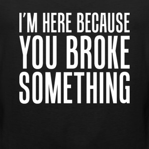 I'm Here Because You Broke Something Engineer Tee T-Shirts - Men's Premium Tank