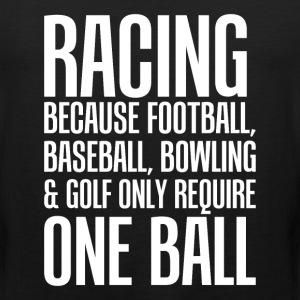 Racing Because Other Sports Only Require One Ball  T-Shirts - Men's Premium Tank