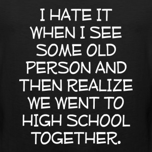 See Old Person Realize We Went to School Together  T-Shirts - Men's Premium Tank