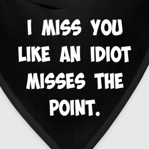 I Miss You Like an Idiot Misses the Point T-Shirt T-Shirts - Bandana