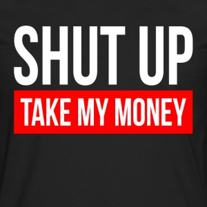 SHUT UP AND TAKE MY MONEY T-Shirts - Men's Premium Long Sleeve T-Shirt