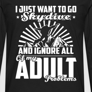 Skydiving - Want to go skydiving and ignore all - Men's Premium Long Sleeve T-Shirt