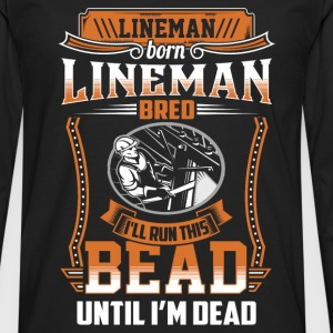 Lineman - I'll run this bead until I'm dead - Men's Premium Long Sleeve T-Shirt
