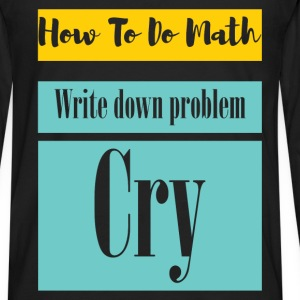 How to do math. Write down problem. Cry  - Men's Premium Long Sleeve T-Shirt