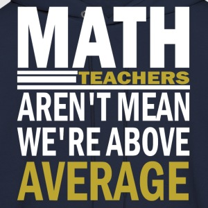 Math Teachers Aren't Mean We're Abowe  Average T-Shirts - Men's Hoodie