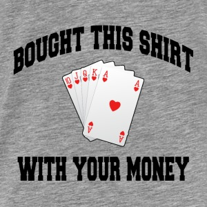 POKER I BOUGHT THIS SHIRT WITH YOUR MONEY Hoodies - Men's Premium T-Shirt