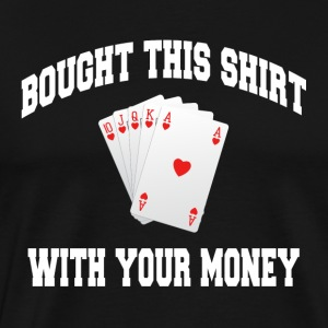 POKER I BOUGHT THIS SHIRT WITH YOUR MONEY Sportswear - Men's Premium T-Shirt