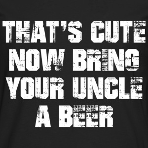 That's Cute Now Bring Your Uncle A Beer T-Shirts - Men's Premium Long Sleeve T-Shirt