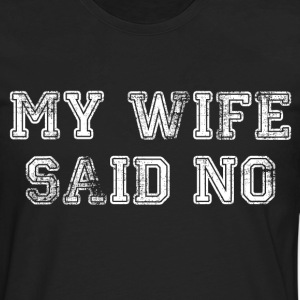 My Wife Said No T-Shirts - Men's Premium Long Sleeve T-Shirt