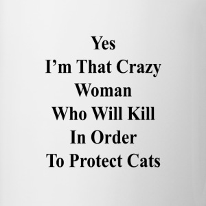 yes_im_that_crazy_woman_who_will_kill_in T-Shirts - Coffee/Tea Mug
