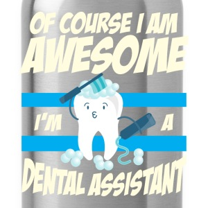 Dental Assistant - Of course I am awesome I'm a de - Water Bottle
