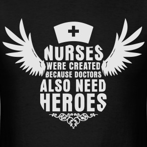 Nurses Were Created Because Doctors Need Heroes - Men's T-Shirt
