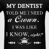 Dentist - My dentist told me I need a Crown. I was - Men's T-Shirt