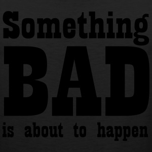 Something bad is about to happen T-Shirts - Men's Premium Tank