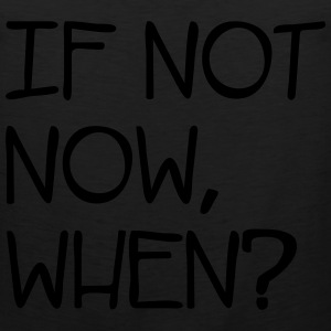 If Not Now When? T-Shirts - Men's Premium Tank