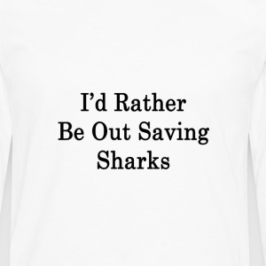 id_rather_be_out_saving_sharks_ T-Shirts - Men's Premium Long Sleeve T-Shirt