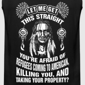 Native American - You're afraid of refugees coming - Men's Premium Tank