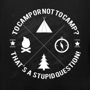 Camping  - To camp or not to camp? That's a stupid - Men's Premium Tank