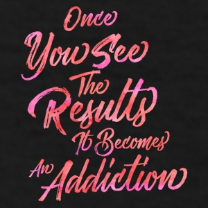 Once You See The Results, It Becomes An Addiction  Mugs & Drinkware - Men's T-Shirt