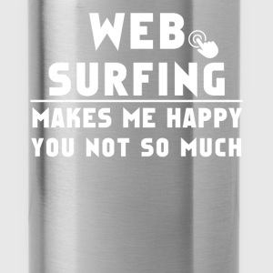 Web surfing - Web surfing make me happy You not so - Water Bottle