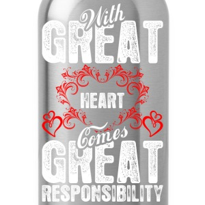 With Great Heart Comes Great Responsibility T-Shirts - Water Bottle