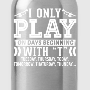 I Only Play Trumpet On Days Beginning with T T-Shi T-Shirts - Water Bottle