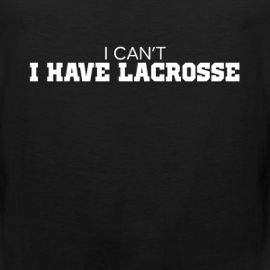 I Can't I have Lacrosse Athlete Fan Workout Shirt T-Shirts - Men's Premium Tank