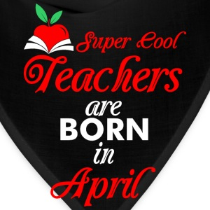 Super Cool Teachers Are Born In April T-Shirts - Bandana