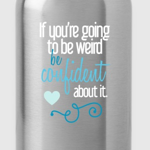 Weird - If you're going to be weird be confident a - Water Bottle