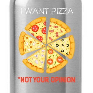 Pizza - I want Pizza not your opinion - Water Bottle