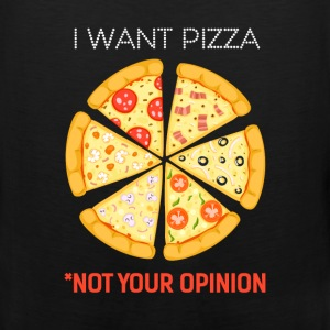 Pizza - I want Pizza not your opinion - Men's Premium Tank