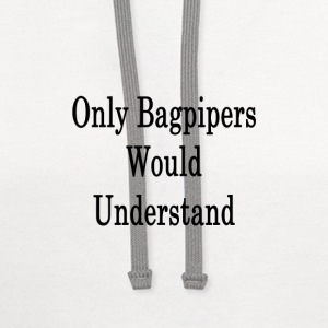 only_bagpipers_would_understand_ T-Shirts - Contrast Hoodie