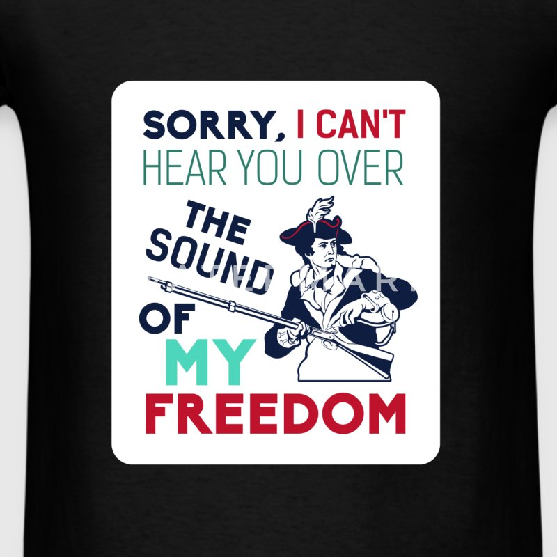 American Revolution - Sorry I can't here you over  - Men's T-Shirt