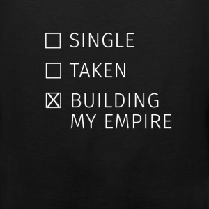 Relationship - Single? Taken? Building my empire! - Men's Premium Tank