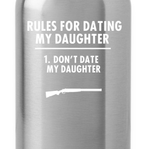Dating - Rules For Dating My Daughter 1. Don't dat - Water Bottle