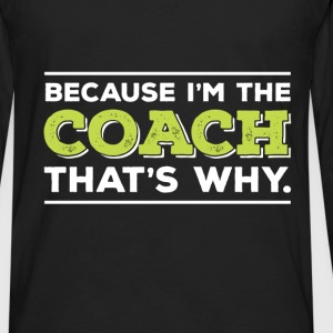 Coach - Coach - Because I'm The Coach, That's Why - Men's Premium Long Sleeve T-Shirt