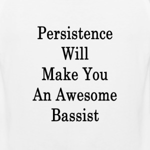 persistence_will_make_you_an_awesome_bas T-Shirts - Men's Premium Tank