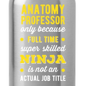 Anatomy Professor - Anatomy Professor only because T-Shirts - Water Bottle