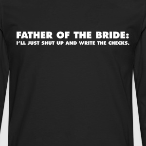 Father of the Bride Shut Up and Write the Checks T-Shirts - Men's Premium Long Sleeve T-Shirt